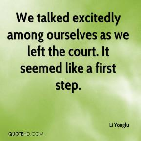 Li Yonglu  - We talked excitedly among ourselves as we left the court. It seemed like a first step.
