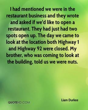 Liam Durkee  - I had mentioned we were in the restaurant business and they wrote and asked if we'd like to open a restaurant. They had just had two spots open up. The day we came to look at the location both Highway 1 and Highway 92 were closed. My brother, who was coming to look at the building, told us we were nuts.