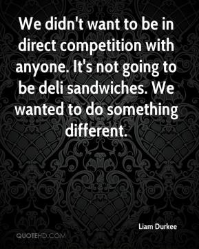 Liam Durkee  - We didn't want to be in direct competition with anyone. It's not going to be deli sandwiches. We wanted to do something different.