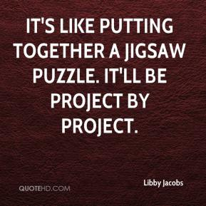 Libby Jacobs  - It's like putting together a jigsaw puzzle. It'll be project by project.
