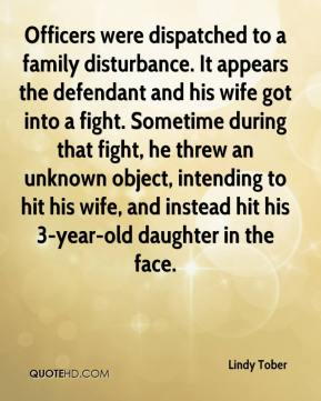 Lindy Tober  - Officers were dispatched to a family disturbance. It appears the defendant and his wife got into a fight. Sometime during that fight, he threw an unknown object, intending to hit his wife, and instead hit his 3-year-old daughter in the face.