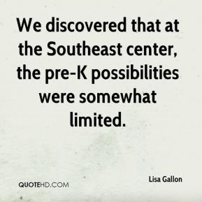 Lisa Gallon  - We discovered that at the Southeast center, the pre-K possibilities were somewhat limited.