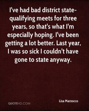 Lisa Marzocco  - I've had bad district state-qualifying meets for three years, so that's what I'm especially hoping. I've been getting a lot better. Last year, I was so sick I couldn't have gone to state anyway.