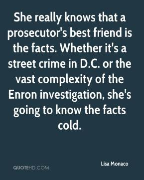 Lisa Monaco  - She really knows that a prosecutor's best friend is the facts. Whether it's a street crime in D.C. or the vast complexity of the Enron investigation, she's going to know the facts cold.