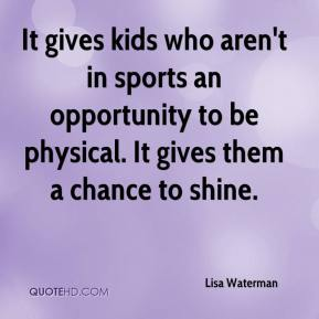 Lisa Waterman  - It gives kids who aren't in sports an opportunity to be physical. It gives them a chance to shine.