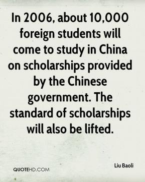 Liu Baoli  - In 2006, about 10,000 foreign students will come to study in China on scholarships provided by the Chinese government. The standard of scholarships will also be lifted.