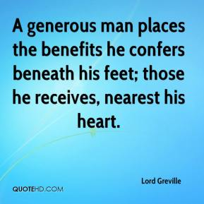 Lord Greville  - A generous man places the benefits he confers beneath his feet; those he receives, nearest his heart.
