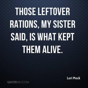 Lori Mock  - Those leftover rations, my sister said, is what kept them alive.