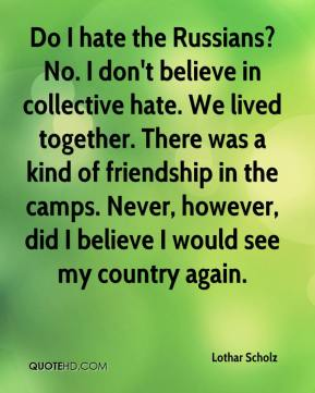 Lothar Scholz  - Do I hate the Russians? No. I don't believe in collective hate. We lived together. There was a kind of friendship in the camps. Never, however, did I believe I would see my country again.