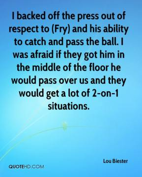 Lou Biester  - I backed off the press out of respect to (Fry) and his ability to catch and pass the ball. I was afraid if they got him in the middle of the floor he would pass over us and they would get a lot of 2-on-1 situations.