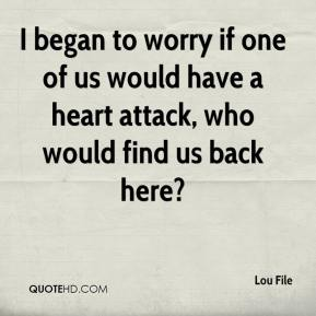 Lou File  - I began to worry if one of us would have a heart attack, who would find us back here?