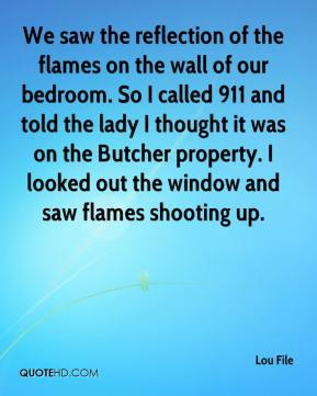 Lou File  - We saw the reflection of the flames on the wall of our bedroom. So I called 911 and told the lady I thought it was on the Butcher property. I looked out the window and saw flames shooting up.