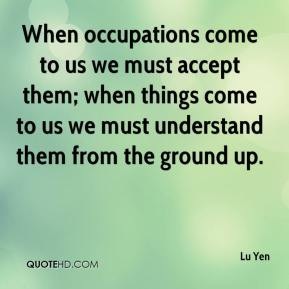Lu Yen  - When occupations come to us we must accept them; when things come to us we must understand them from the ground up.