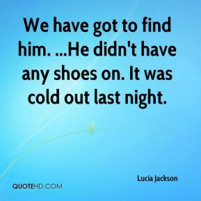 Lucia Jackson  - We have got to find him. ...He didn't have any shoes on. It was cold out last night.