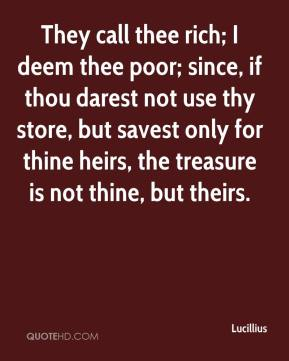 Lucillius  - They call thee rich; I deem thee poor; since, if thou darest not use thy store, but savest only for thine heirs, the treasure is not thine, but theirs.