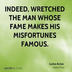 Lucius Accius - Indeed, wretched the man whose fame makes his misfortunes famous.