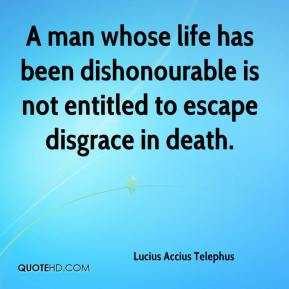 Lucius Accius Telephus  - A man whose life has been dishonourable is not entitled to escape disgrace in death.