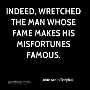 Lucius Accius Telephus  - Indeed, wretched the man whose fame makes his misfortunes famous.