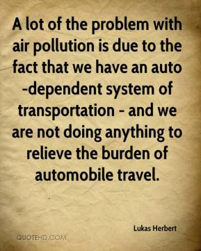 Lukas Herbert  - A lot of the problem with air pollution is due to the fact that we have an auto-dependent system of transportation - and we are not doing anything to relieve the burden of automobile travel.