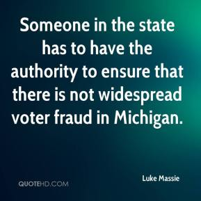 Luke Massie  - Someone in the state has to have the authority to ensure that there is not widespread voter fraud in Michigan.