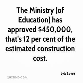 Lyle Boyce  - The Ministry (of Education) has approved $450,000, that's 12 per cent of the estimated construction cost.