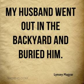 Lynsey Magyar  - My husband went out in the backyard and buried him.