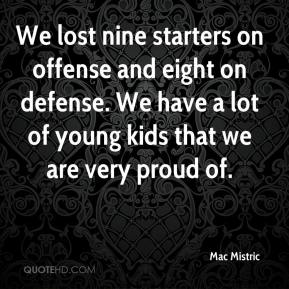 Mac Mistric  - We lost nine starters on offense and eight on defense. We have a lot of young kids that we are very proud of.