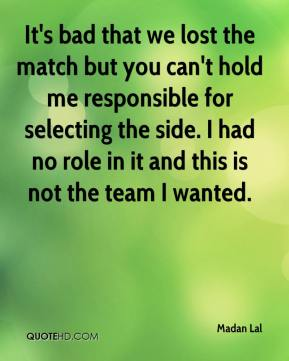 Madan Lal  - It's bad that we lost the match but you can't hold me responsible for selecting the side. I had no role in it and this is not the team I wanted.