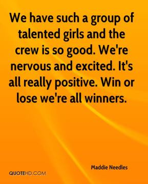 Maddie Needles  - We have such a group of talented girls and the crew is so good. We're nervous and excited. It's all really positive. Win or lose we're all winners.