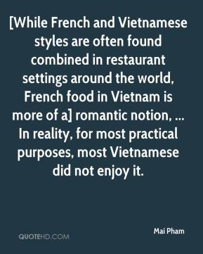 Mai Pham  - [While French and Vietnamese styles are often found combined in restaurant settings around the world, French food in Vietnam is more of a] romantic notion, ... In reality, for most practical purposes, most Vietnamese did not enjoy it.