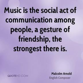 Malcolm Arnold - Music is the social act of communication among people, a gesture of friendship, the strongest there is.