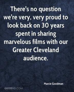 Marcie Goodman  - There's no question we're very, very proud to look back on 30 years spent in sharing marvelous films with our Greater Cleveland audience.