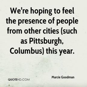 Marcie Goodman  - We're hoping to feel the presence of people from other cities (such as Pittsburgh, Columbus) this year.
