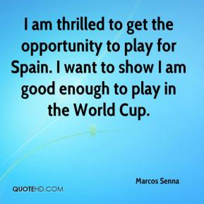 Marcos Senna  - I am thrilled to get the opportunity to play for Spain. I want to show I am good enough to play in the World Cup.