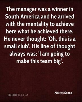 Marcos Senna  - The manager was a winner in South America and he arrived with the mentality to achieve here what he achieved there. He never thought: 'Oh, this is a small club'. His line of thought always was: 'I am going to make this team big'.
