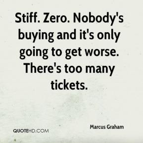Marcus Graham  - Stiff. Zero. Nobody's buying and it's only going to get worse. There's too many tickets.