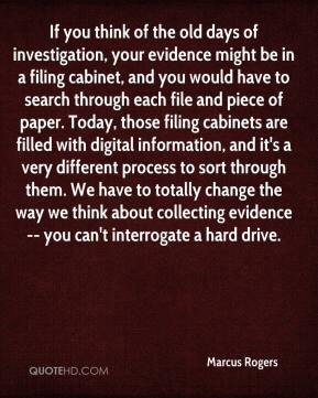 Marcus Rogers  - If you think of the old days of investigation, your evidence might be in a filing cabinet, and you would have to search through each file and piece of paper. Today, those filing cabinets are filled with digital information, and it's a very different process to sort through them. We have to totally change the way we think about collecting evidence -- you can't interrogate a hard drive.