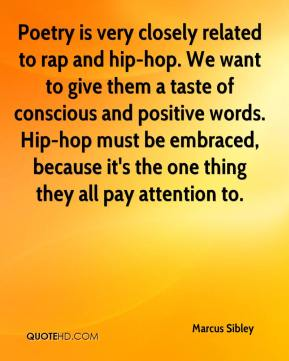 Marcus Sibley  - Poetry is very closely related to rap and hip-hop. We want to give them a taste of conscious and positive words. Hip-hop must be embraced, because it's the one thing they all pay attention to.