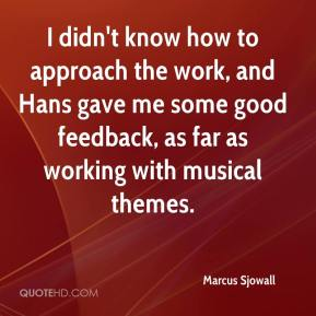 Marcus Sjowall  - I didn't know how to approach the work, and Hans gave me some good feedback, as far as working with musical themes.