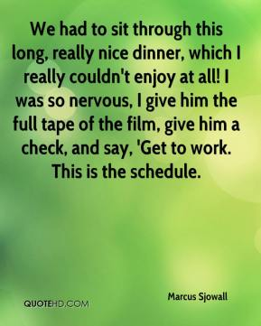 Marcus Sjowall  - We had to sit through this long, really nice dinner, which I really couldn't enjoy at all! I was so nervous, I give him the full tape of the film, give him a check, and say, 'Get to work. This is the schedule.