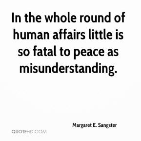 Margaret E. Sangster - In the whole round of human affairs little is so fatal to peace as misunderstanding.