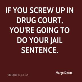 Margo Deane  - If you screw up in drug court, you're going to do your jail sentence.