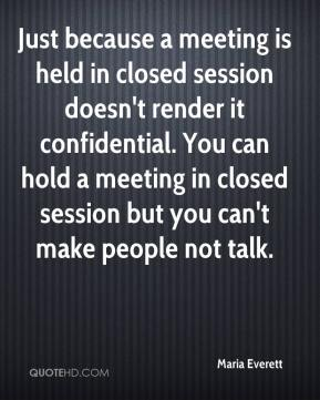 Maria Everett  - Just because a meeting is held in closed session doesn't render it confidential. You can hold a meeting in closed session but you can't make people not talk.