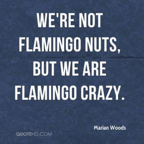 Marian Woods  - We're not flamingo nuts, but we are flamingo crazy.