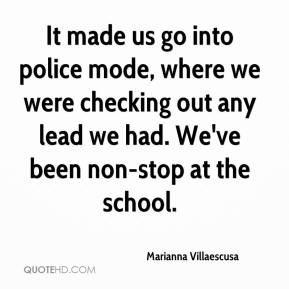 Marianna Villaescusa  - It made us go into police mode, where we were checking out any lead we had. We've been non-stop at the school.