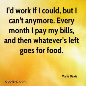 Marie Davis  - I'd work if I could, but I can't anymore. Every month I pay my bills, and then whatever's left goes for food.