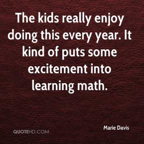 Marie Davis  - The kids really enjoy doing this every year. It kind of puts some excitement into learning math.