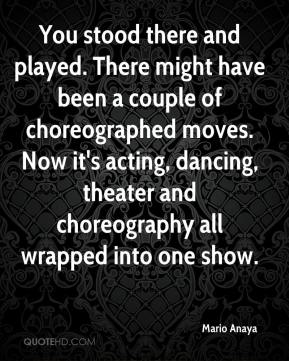 Mario Anaya  - You stood there and played. There might have been a couple of choreographed moves. Now it's acting, dancing, theater and choreography all wrapped into one show.
