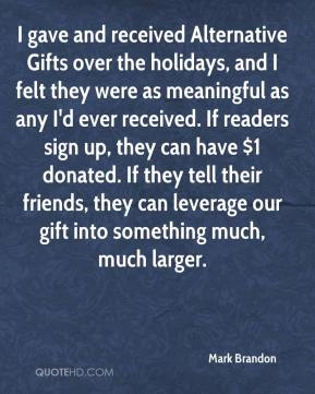 Mark Brandon  - I gave and received Alternative Gifts over the holidays, and I felt they were as meaningful as any I'd ever received. If readers sign up, they can have $1 donated. If they tell their friends, they can leverage our gift into something much, much larger.