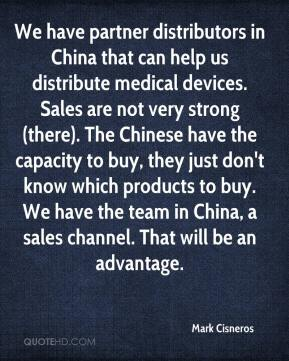 Mark Cisneros  - We have partner distributors in China that can help us distribute medical devices. Sales are not very strong (there). The Chinese have the capacity to buy, they just don't know which products to buy. We have the team in China, a sales channel. That will be an advantage.